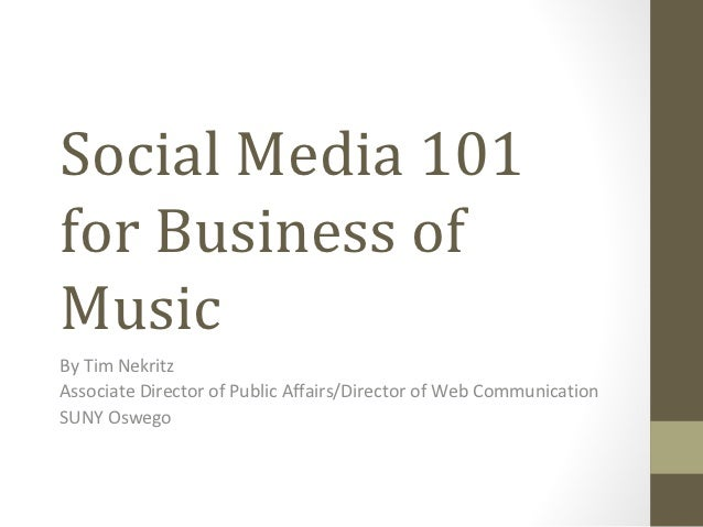 Social Media 101for Business ofMusicBy Tim NekritzAssociate Director of Public Affairs/Director of Web CommunicationSUNY O...
