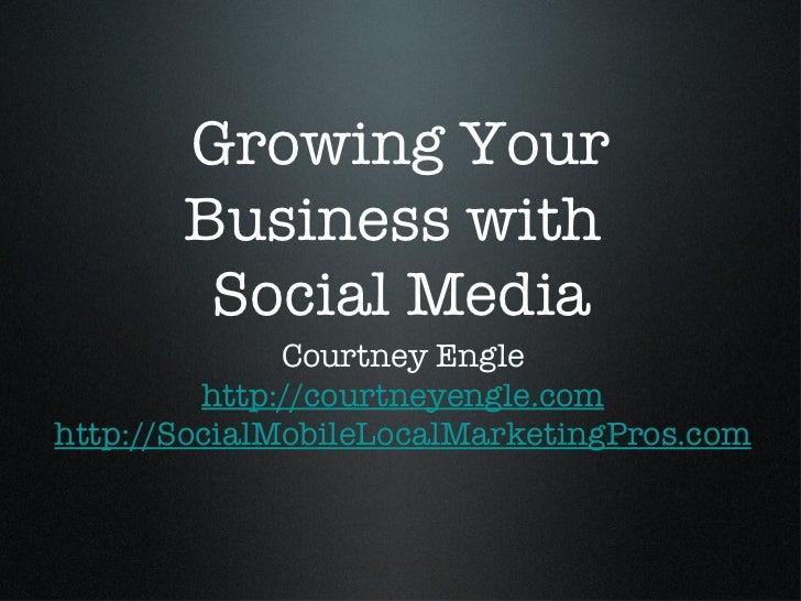 Growing Your Business with  Social Media <ul><li>Courtney Engle </li></ul><ul><li>http://courtneyengle.com </li></ul><ul><...