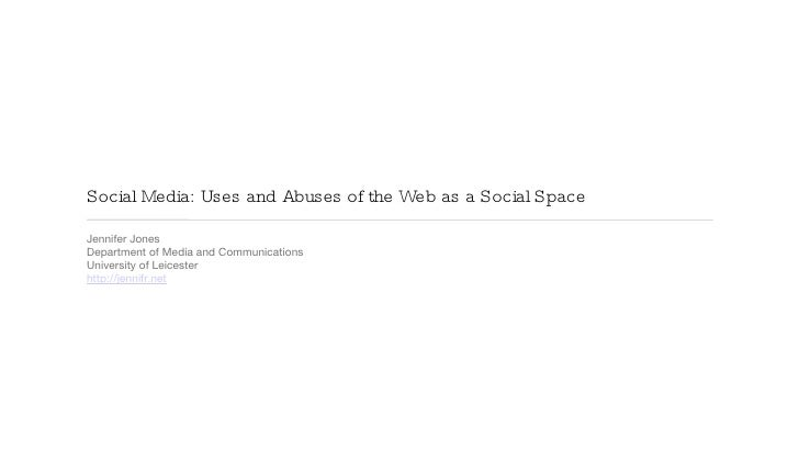 Social Media: Uses and Abuses of the Web as a Social Space <ul><li>Jennifer Jones </li></ul><ul><li>Department of Media an...
