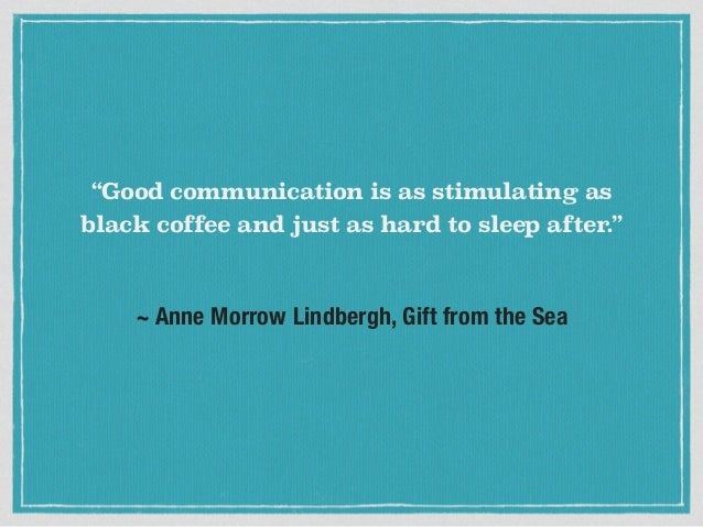 """~ Anne Morrow Lindbergh, Gift from the Sea """"Good communication is as stimulating as black coffee and just as hard to sleep..."""