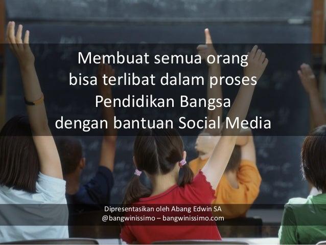 Membuat semua orang bisa terlibat dalam proses Pendidikan Bangsa dengan bantuan Social Media  Dipresentasikan oleh Abang E...