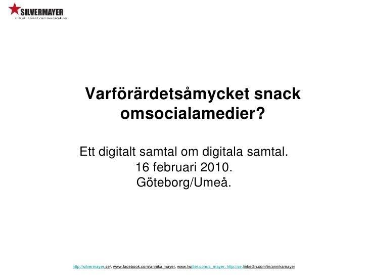 Varförärdetsåmycket snack omsocialamedier? <br />http://silvermayer.se/, www.facebook.com/annika.mayer, www.twitter.com/a_...
