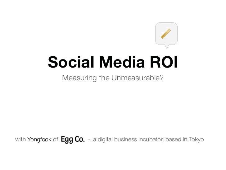 Social Media ROI                    Measuring the Unmeasurable?     with Yongfook of         ~ a digital business incubato...