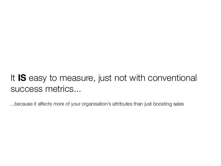 It IS easy to measure, just not with conventional success metrics... ...because it affects more of your organisation's att...