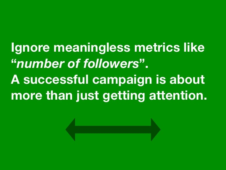"""Ignore meaningless metrics like """"number of followers"""". A successful campaign is about more than just getting attention."""