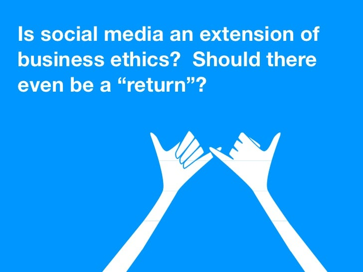 """Is social media an extension of business ethics? Should there even be a """"return""""?"""