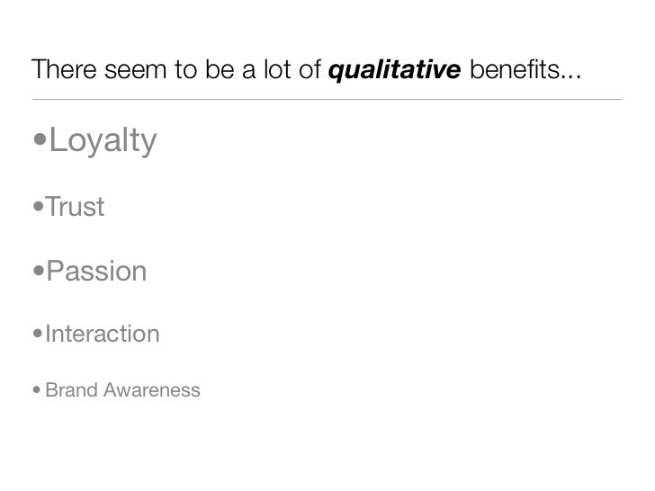 There seem to be a lot of qualitative benefits...  •Loyalty •Trust  •Passion  •Interaction  • Brand Awareness