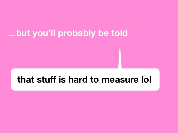 ...but you'll probably be told       that stuff is hard to measure lol