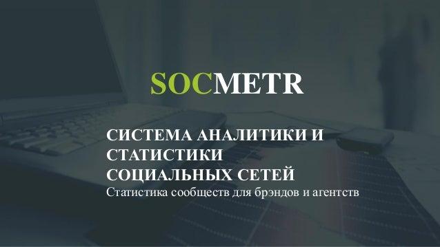 SOCMETR СИСТЕМА АНАЛИТИКИ И СТАТИСТИКИ СОЦИАЛЬНЫХ СЕТЕЙ Статистика сообществ для брэндов и агентств