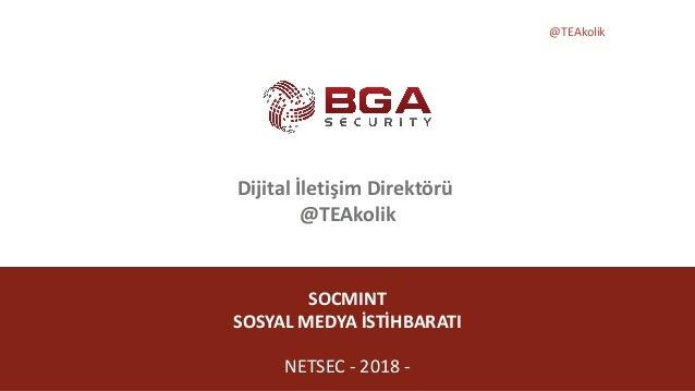 @TEAkolik SOCMINT SOSYAL MEDYA İSTİHBARATI NETSEC - 2018 - Dijital İletişim Direktörü @TEAkolik