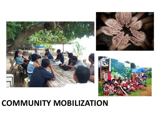 Tips On Community Mobilization 1. Know your community well, and understand their problems and their needs. 2. Be aware of ...