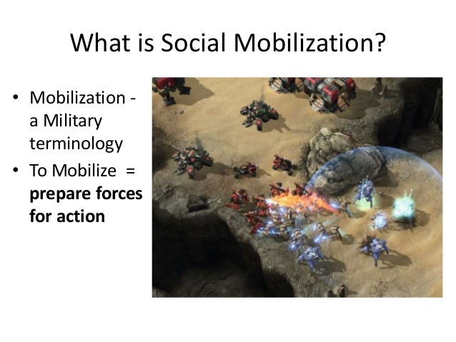What is Social Mobilization? • Mobilization - a Military terminology • To Mobilize = prepare forces for action