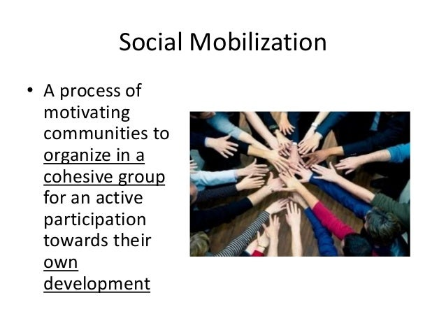 Social Mobilization • A process of motivating communities to organize in a cohesive group for an active participation towa...
