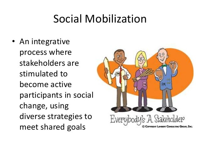 Social Mobilization • An integrative process where stakeholders are stimulated to become active participants in social cha...