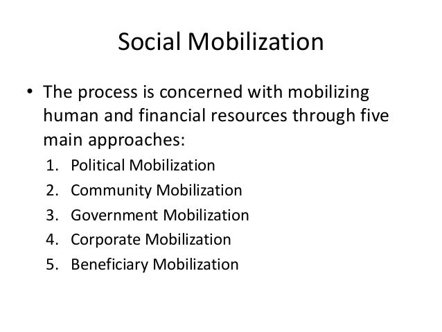 Social Mobilization • The process is concerned with mobilizing human and financial resources through five main approaches:...