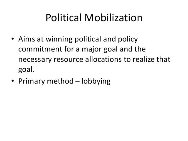 Political Mobilization • Aims at winning political and policy commitment for a major goal and the necessary resource alloc...