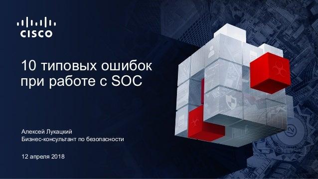 12 апреля 2018 Бизнес-консультант по безопасности 10 типовых ошибок при работе с SOC Алексей Лукацкий