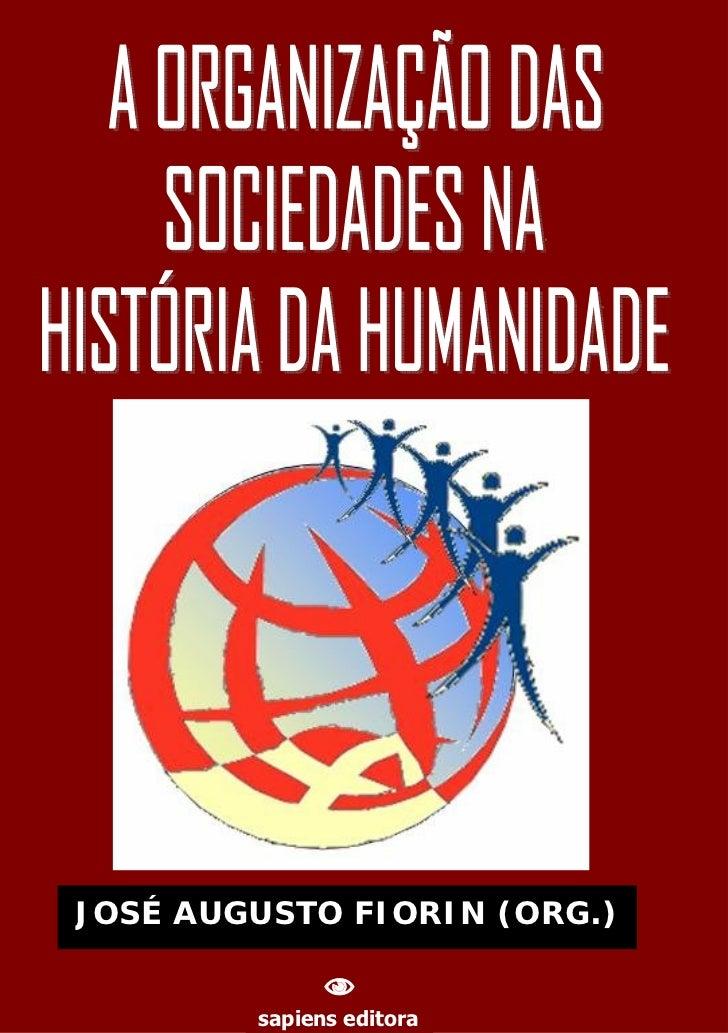 JOSÉ AUGUSTO FIORIN (ORG.)                               A ORGANIZAÇÃO DAS SOCIEDADES NA HISTÓRIA DA HUMANIDADE          ...