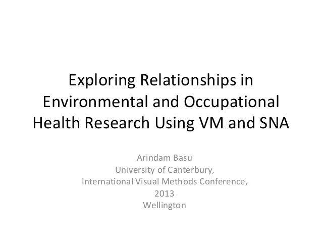 Exploring Relationships in Environmental and Occupational Health Research Using VM and SNA Arindam Basu University of Cant...