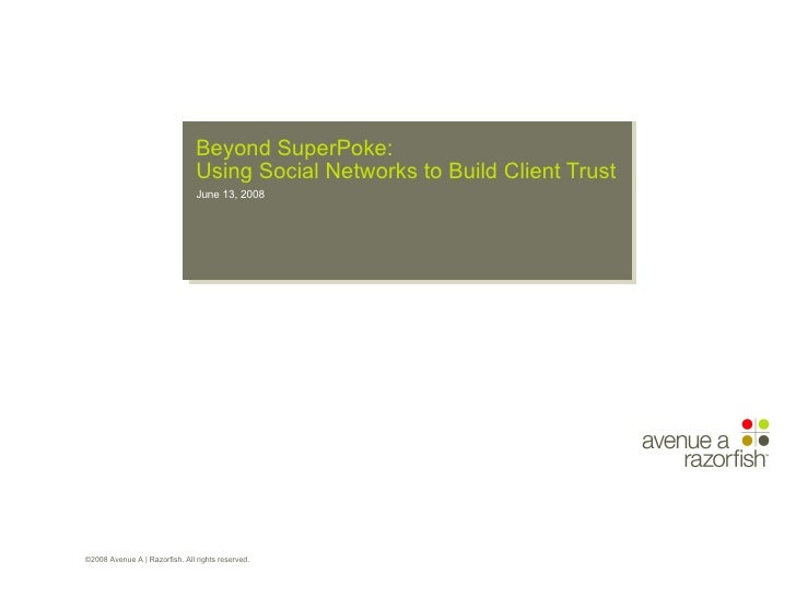 Beyond SuperPoke: Using Social Networks to Build Client Trust ©2008 Avenue A | Razorfish. All rights reserved.