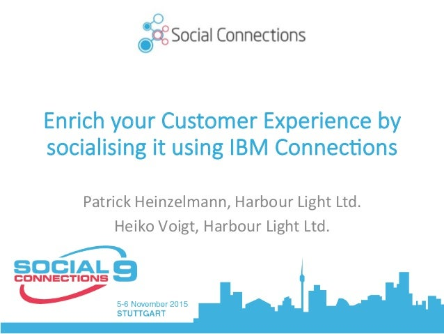 Enrich your Customer Experience by socialising it using IBM Connec9ons PatrickHeinzelmann,HarbourLightLtd. HeikoVoig...