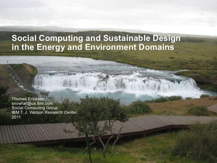 Social Computing and Sustainable Design in the Energy and Environment Domains Thomas Erickson [email_address] Social Compu...