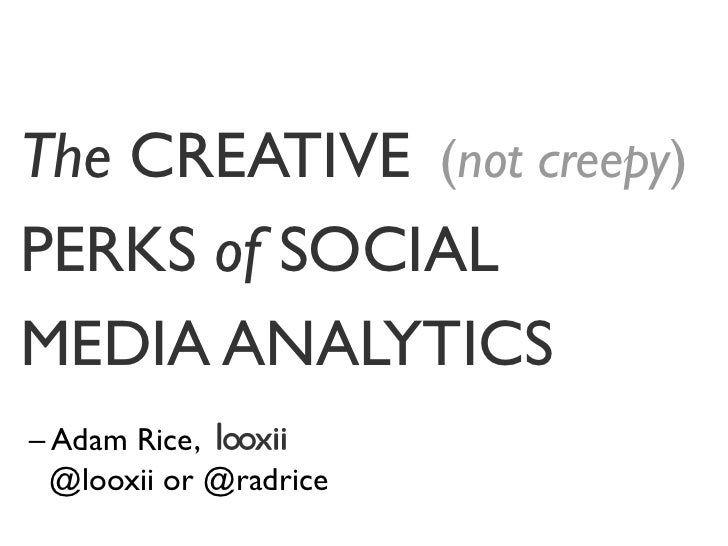The CREATIVE (not creepy)PERKS of SOCIALMEDIA ANALYTICS– Adam Rice,  @looxii or @radrice