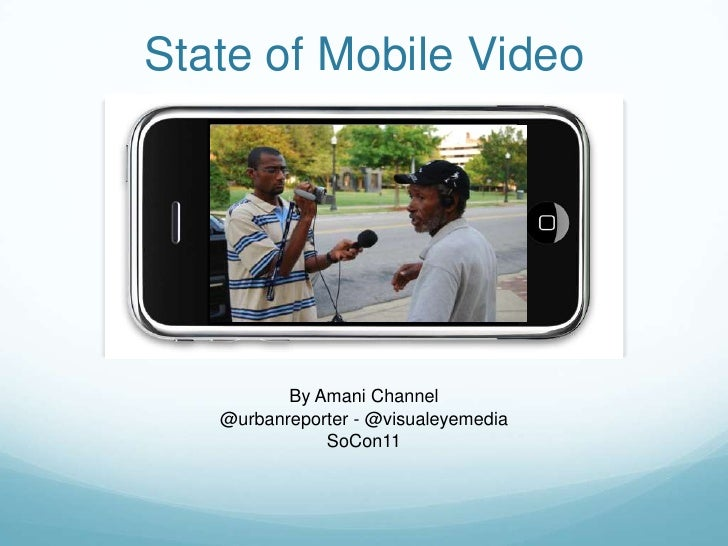State of Mobile Video<br />By Amani Channel<br />@urbanreporter- @visualeyemedia<br />SoCon11<br />