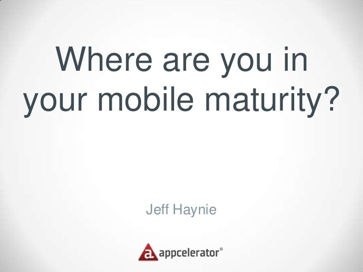 Where are you inyour mobile maturity?        Jeff Haynie