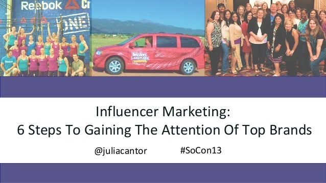 Influencer Marketing:6 Steps To Gaining The Attention Of Top Brands           @juliacantor   #SoCon13