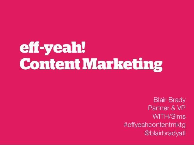 eff-yeah! Content Marketing Blair Brady Partner & VP WITH/Sims #effyeahcontentmktg @blairbradyatl