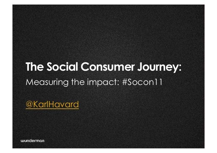 The Social Consumer Journey:                 @ Measuring the impact: #Socon11@KarlHavard                                ...