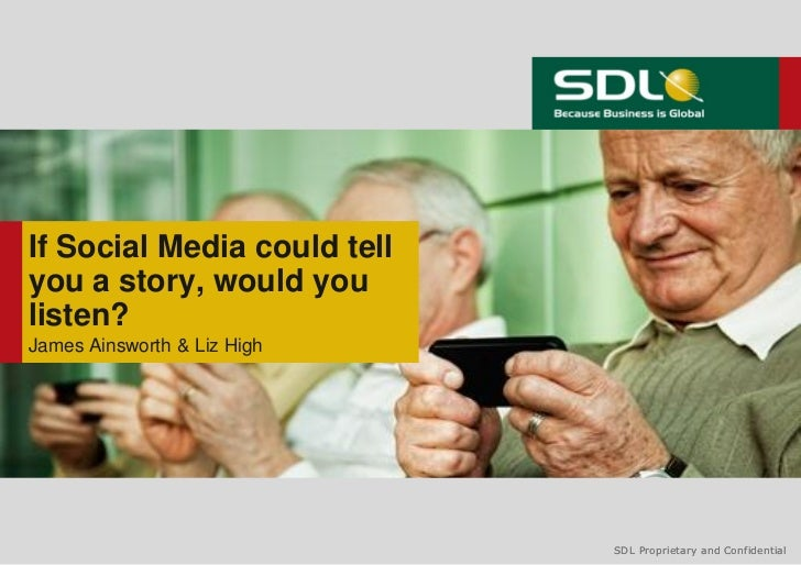 If Social Media could tellyou a story, would youlisten?James Ainsworth & Liz High                             SDL Propriet...