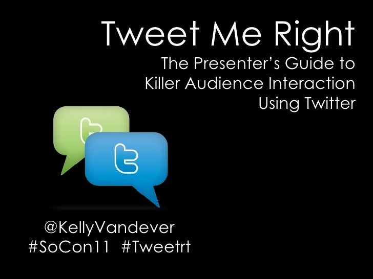 Tweet Me Right <br />The Presenter's Guide to <br />Killer Audience Interaction <br />Using Twitter<br />@KellyVandever<br...