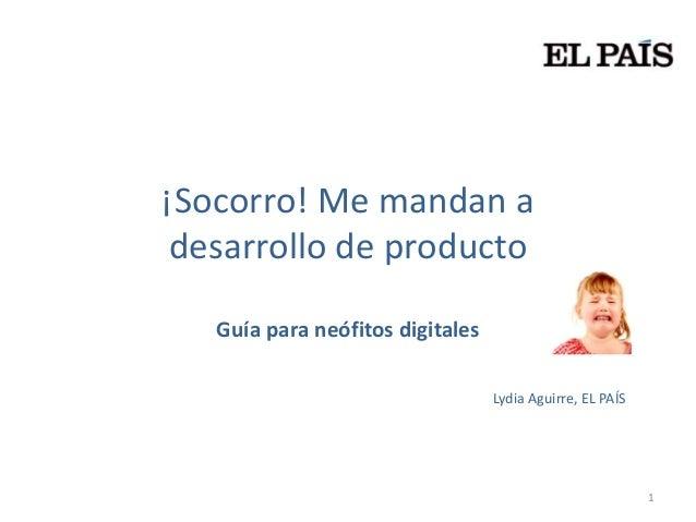 ¡Socorro! Me mandan a desarrollo de producto   Guía para neófitos digitales                                  Lydia Aguirre...
