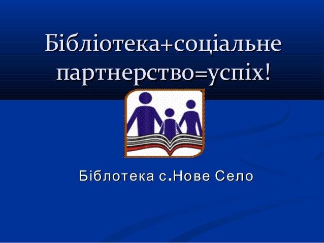 Бібліотека+соціальне партнерство=успіх!  Біблотека с .Нове Село