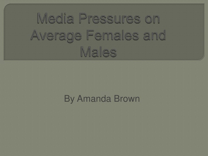 Media Pressures on Average Females and Males<br />By Amanda Brown<br />