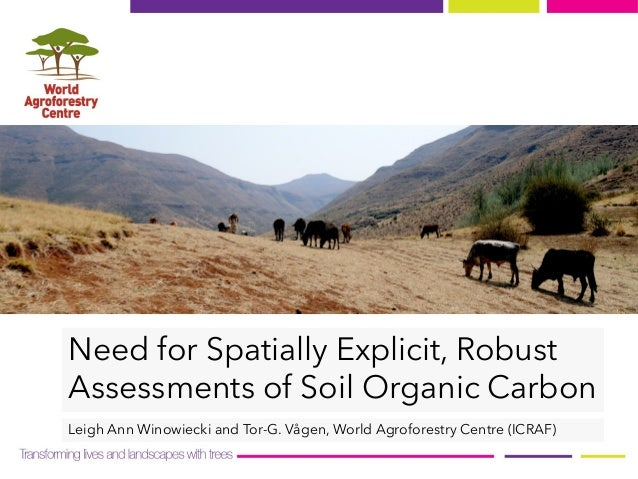 Need for Spatially Explicit, Robust Assessments of Soil Organic Carbon Leigh Ann Winowiecki and Tor-G. Vågen, World Agrofo...