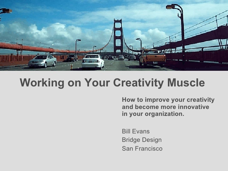 Working on Your Creativity Muscle  <ul><li>How to improve your creativity and become more innovative in your organization....