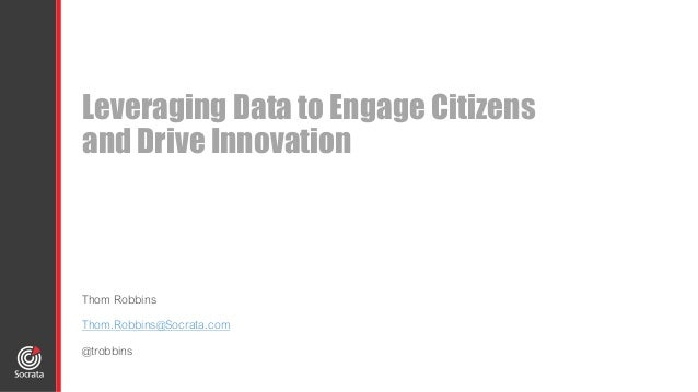 Leveraging Data to Engage Citizens and Drive Innovation Thom Robbins Thom.Robbins@Socrata.com @trobbins