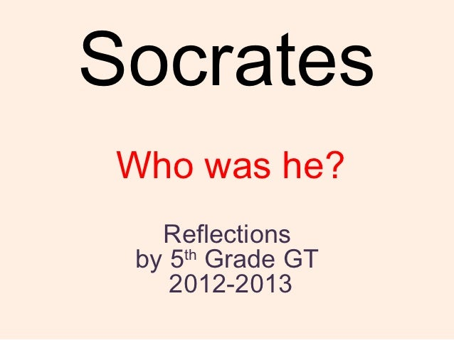 Socrates Who was he?   Reflections by 5th Grade GT    2012-2013