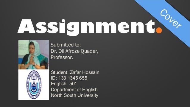 Assignment. Submitted to: Dr. Dil Afroze Quader, Professor. Student: Zafar Hossain ID: 133 1345 655 English- 501 Departmen...
