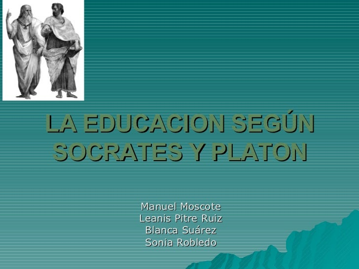 LA EDUCACION SEGÚN SOCRATES Y PLATON Manuel Moscote Leanis Pitre Ruiz Blanca Suárez Sonia Robledo