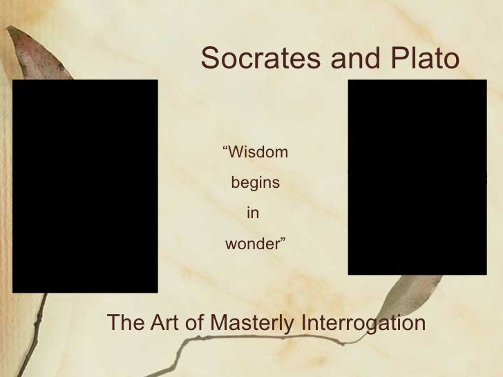 "The Art of Masterly Interrogation Socrates and Plato "" Wisdom begins  in  wonder"""