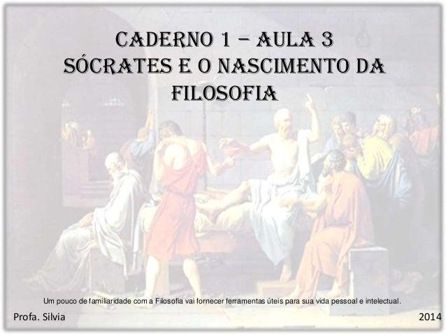 Caderno 1 – Aula 3 Sócrates e o nascimento da Filosofia  Um pouco de familiaridade com a Filosofia vai fornecer ferramenta...