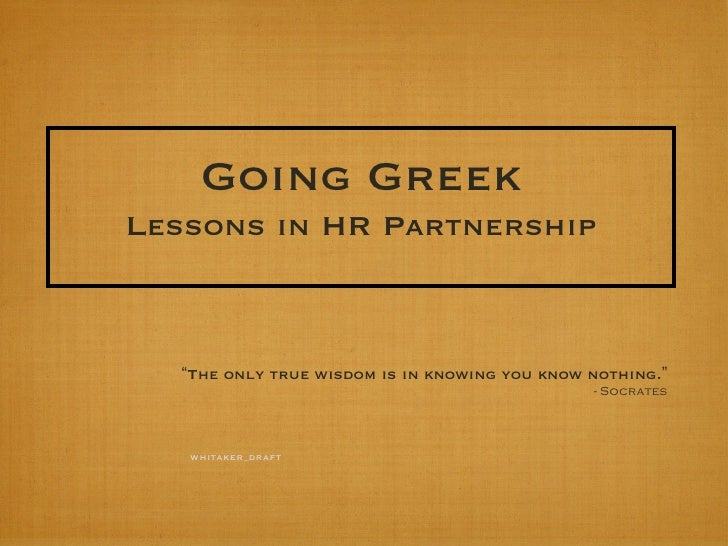 "Going GreekLessons in HR Partnership  ""The only true wisdom is in knowing you know nothing.""                              ..."
