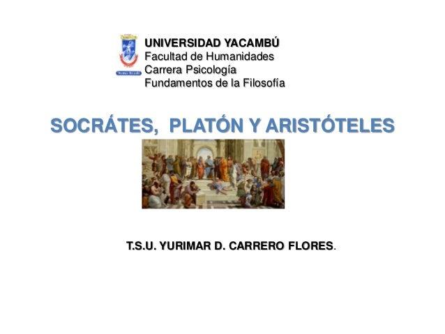 SOCRÁTES, PLATÓN Y ARISTÓTELES UNIVERSIDAD YACAMBÚ Facultad de Humanidades Carrera Psicología Fundamentos de la Filosofía ...