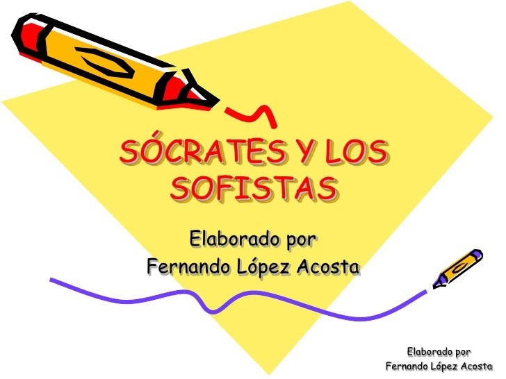 SÓCRATES Y LOS   SOFISTAS      Elaborado por  Fernando López Acosta                                 Elaborado por         ...