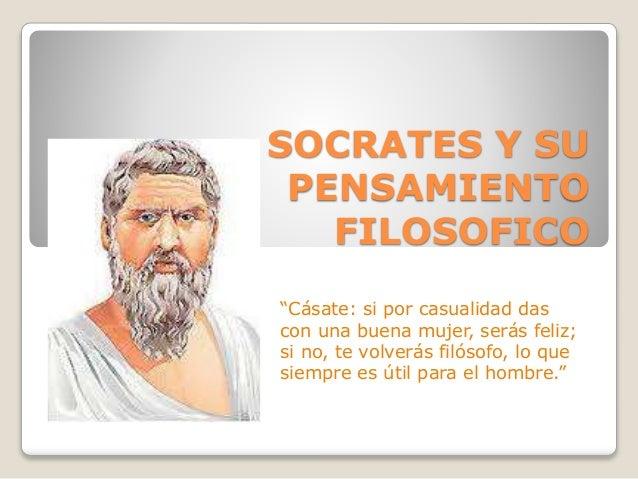 """SOCRATES Y SU  PENSAMIENTO  FILOSOFICO  """"Cásate: si por casualidad das  con una buena mujer, serás feliz;  si no, te volve..."""