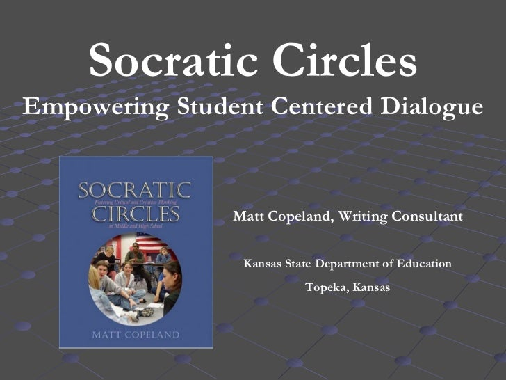 Socratic Circles Empowering Student Centered Dialogue Matt Copeland, Writing Consultant Kansas State Department of Educati...